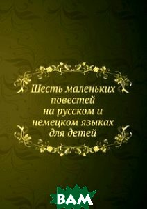 Купить Шесть маленьких повестей на русском и немецком языках для детей, Книга по Требованию, 978-5-458-15229-7