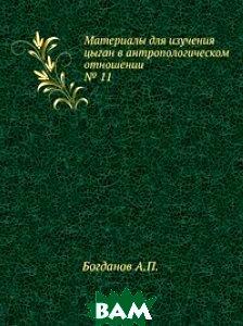 Купить Материалы для изучения цыган в антропологическом отношении. 11, Книга по Требованию, Богданов А.П., 978-5-458-09632-4