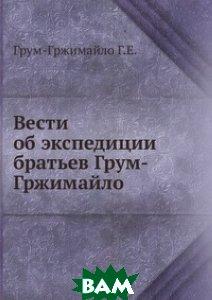 Купить Вести об экспедиции братьев Грум-Гржимайло, Книга по Требованию, Грум-Гржимайло Г.Е., 978-5-458-09722-2