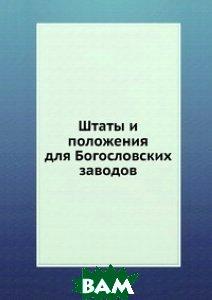 Купить Штаты и положения для Богословских заводов, Книга по Требованию, 978-5-458-09883-0