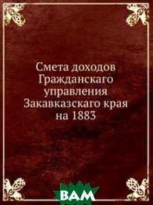 Купить Смета доходов Гражданскаго управления Закавказскаго края на 1883, Книга по Требованию, 978-5-458-09963-9