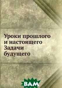 Купить Уроки прошлого и настоящего. Задачи будущего, Книга по Требованию, 978-5-458-15746-9