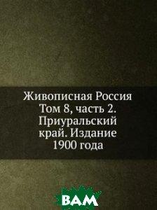 Живописная Россия. Том 8, часть 2. Приуральский край. Издание 1900 года