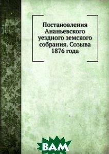 Постановления Ананьевского уездного земского собрания. Созыва 1876 года