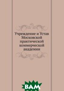 Купить Учреждение и Устав Московской практической коммерческой академии, Книга по Требованию, 978-5-458-07648-7