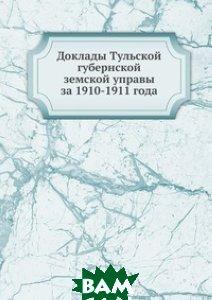Купить Доклады Тульской губернской земской управы. за 1910-1911 года, Книга по Требованию, 978-5-458-07689-0