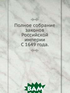Купить Полное собрание законов Российской империи. С 1649 года., Книга по Требованию, 978-5-458-16358-3