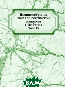 Купить Полное собрание законов Российской империи с 1649 года. Том 15, Книга по Требованию, 978-5-458-10622-1