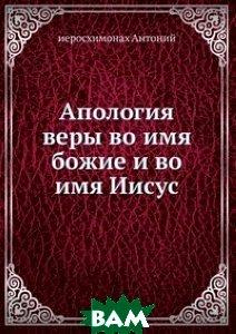 Купить Апология веры во имя божие и во имя Иисус, Книга по Требованию, иеросхимонах Антоний, 978-5-458-07722-4