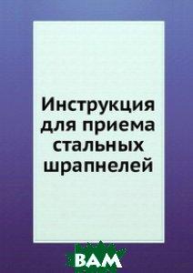 Купить Инструкция для приема стальных шрапнелей, Книга по Требованию, 978-5-458-07723-1