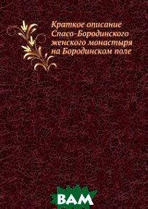 Купить Краткое описание Спасо-Бородинского женского монастыря на Бородинском поле., Книга по Требованию, 978-5-458-16394-1