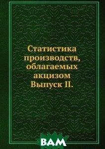 Статистика производств, облагаемых акцизом. Выпуск II.