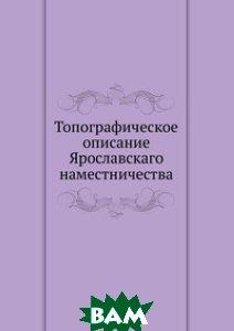Купить Топографическое описание Ярославскаго наместничества, Книга по Требованию, 978-5-458-10677-1