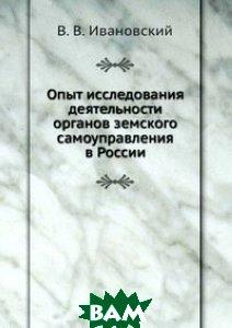 Купить Опыт исследования деятельности органов земского самоуправления в России, Книга по Требованию, В. В. Ивановский, 978-5-458-16422-1