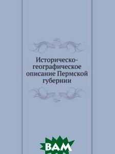 Купить Историческо-географическое описание Пермской губернии, Книга по Требованию, 978-5-458-10730-3