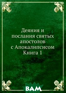 Купить Деяния и послания святых апостолов с Апокалипсисом. Книга 1, Книга по Требованию, 978-5-458-10736-5