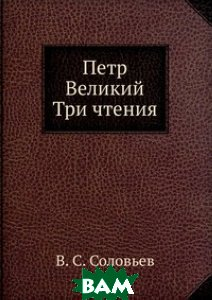 Купить Петр Великий. Три чтения, Книга по Требованию, В. С. Соловьев, 978-5-458-07820-7