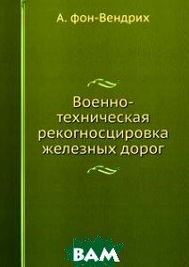 Купить Военно-техническая рекогносцировка железных дорог, Книга по Требованию, А. фон-Вендрих, 978-5-458-07821-4