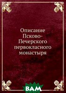 Купить Описание Псково-Печерского первокласного монастыря, Книга по Требованию, 978-5-458-07826-9