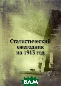 Купить Статистический ежегодник на 1913 год, Книга по Требованию, 978-5-458-10755-6
