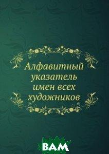 Купить Алфавитный указатель имен всех художников, Книга по Требованию, 978-5-458-07850-4