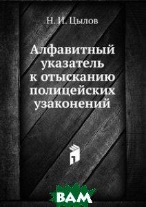 Купить Алфавитный указатель к отысканию полицейских узаконений, Книга по Требованию, Н. И. Цылов, 978-5-458-16529-7