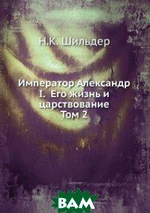 Купить Император Александр I. Его жизнь и царствование. Том 2, Книга по Требованию, Н.К. Шильдер, 978-5-458-10815-7