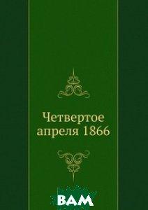 Купить Четвертое апреля 1866, Книга по Требованию, 978-5-458-16609-6