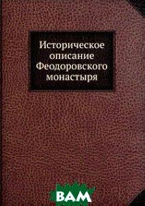 Купить Историческое описание Феодоровского монастыря, Книга по Требованию, 978-5-458-07988-4