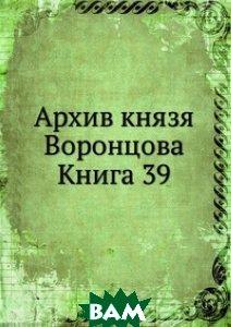 Купить Архив князя Воронцова. Книга 39, Книга по Требованию, 978-5-458-16656-0