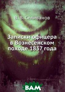 Купить Записки офицера в Вознесенском походе 1837 года, Книга по Требованию, В. В. Селиванов, 978-5-458-16663-8