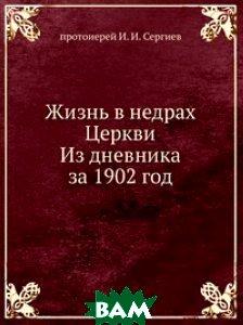 Купить Жизнь в недрах Церкви. Из дневника за 1902 год, Книга по Требованию, протоиерей И. И. Сергиев, 978-5-458-16668-3