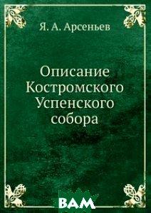 Купить Описание Костромского Успенского собора, Книга по Требованию, Я. А. Арсеньев, 978-5-458-08023-1