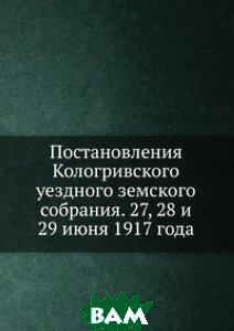 Купить Постановления Кологривского уездного земского собрания. 27, 28 и 29 июня 1917 года, Книга по Требованию, 978-5-458-08033-0