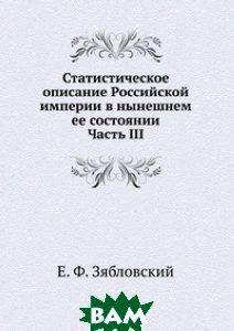 Купить Статистическое описание Российской империи в нынешнем ее состоянии. Часть III, Книга по Требованию, Е. Ф. Зябловский, 978-5-458-08048-4