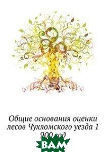 Общие основания оценки лесов Чухломского уезда 1. 900 год