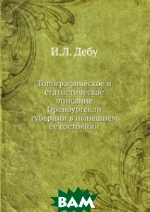 Купить Топографическое и статистическое описание Оренбургской губернии в нынешнем ее состоянии, Книга по Требованию, И.Л. Дебу, 978-5-458-10962-8