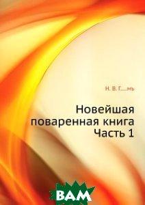 Купить Новейшая поваренная книга. Часть 1, Книга по Требованию, Н. В. Г.....мъ, 978-5-458-08102-3