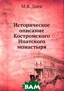 Купить Историческое описание Костромского Ипатского монастыря, Книга по Требованию, М.Я. Диев, 978-5-458-10968-0