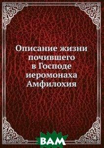 Купить Описание жизни почившего в Господе иеромонаха Амфилохия, Книга по Требованию, 978-5-458-16765-9