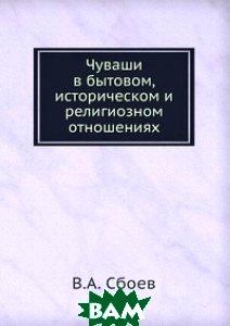 Купить Чуваши в бытовом, историческом и религиозном отношениях, Книга по Требованию, В.А. Сбоев, 978-5-458-10982-6