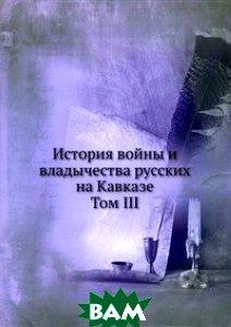 Купить История войны и владычества русских на Кавказе. Том III, Книга по Требованию, 978-5-458-08141-2