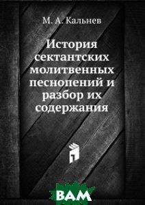 Купить История сектантских молитвенных песнопений и разбор их содержания, Книга по Требованию, М. А. Кальнев, 978-5-458-16831-1