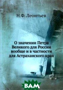 Купить О значении Петра Великого для России вообще и в частности для Астраханского края, Книга по Требованию, Н.Ф. Леонтьев, 978-5-458-11041-9