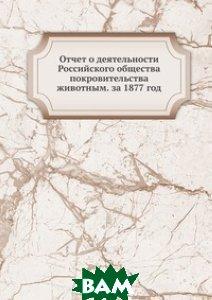 Купить Отчет о деятельности Российского общества покровительства животным. за 1877 год, Книга по Требованию, 978-5-458-16863-2