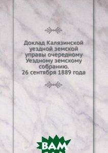 Доклад Калязинской уездной земской управы очередному Уездному земскому собранию. 26 сентября 1889 года