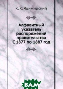 Купить Алфавитный указатель распоряжений правительства. С 1877 по 1887 год, Книга по Требованию, К. К. Яцимирский, 978-5-458-16870-0