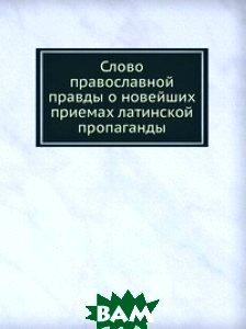 Купить Слово православной правды о новейших приемах латинской пропаганды, Книга по Требованию, 978-5-458-16926-4