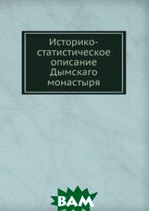Купить Историко-статистическое описание Дымскаго монастыря, Книга по Требованию, 978-5-458-08288-4