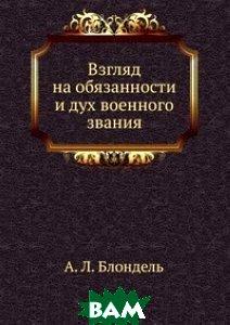 Купить Взгляд на обязанности и дух военного звания, Книга по Требованию, А. Л. Блондель, 978-5-458-08302-7